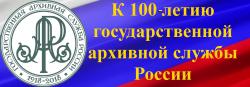 К 100-ЛЕТИЮ ГОСУДАРСТВЕННОЙ АРХИВНОЙ СЛУЖБЫ РОССИИ